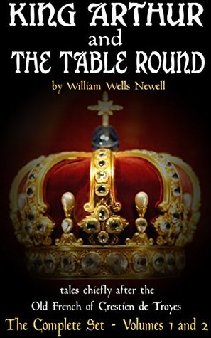 King Arthur and the Table Round: tales chiefly after the Old French of Crestien de Troyes; with an account of Arthurian romance, and notes. Volumes #1 and #2
