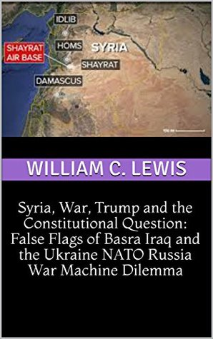 Syria, War, Trump and the Constitutional Question: False Flags of Basra Iraq and the Ukraine NATO Russia War Machine Dilemma