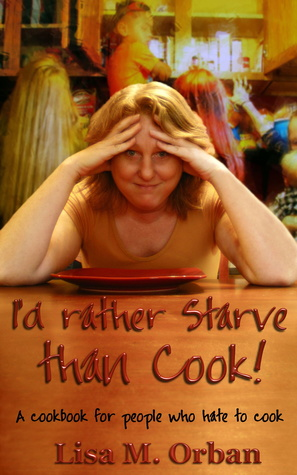 I'd Rather Starve than Cook! A Cookbook for People Who Hate to Cook.