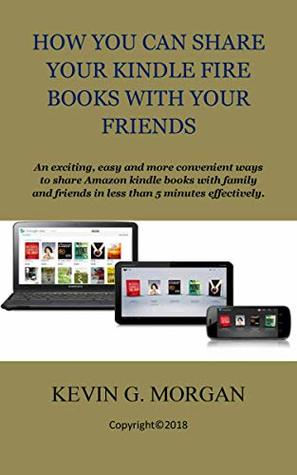 HOW YOU CAN SHARE YOUR KINDLE FIRE BOOKS WITH YOUR FRIENDS: An exciting, easy and more convenient ways to share Amazon kindle books with family and friends in less than 5 minutes effectively.