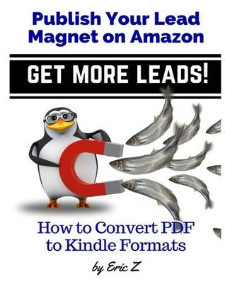 How To Convert PDF to Kindle Formats: Publish Your Lead Magnet on Amazon - Get More Leads! (Zbooks Ebook Tutorials - Ebook Formatting Done Right!) (Volume 3)