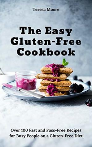 The Easy Gluten-Free Cookbook: Over 100 Fast and Fuss-Free Recipes for Busy People on a Gluten-Free Diet (Natural Food Book 71)