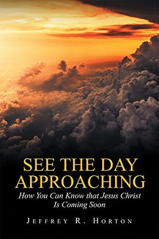 See the Day Approaching: How You Can Know That Jesus Christ Is Coming Soon