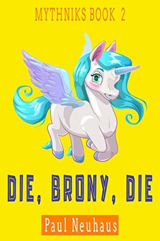 Die, Brony, Die: A Mythological Comedy Action Adventure (Mythniks Book 2)