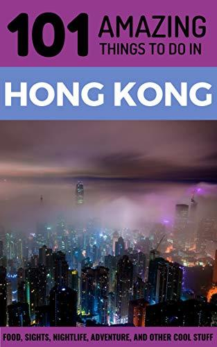 101 Amazing Things to Do in Hong Kong: Hong Kong Travel Guide