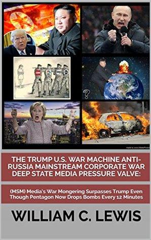 The Trump U.S. War Machine Anti-Russia Mainstream Corporate War Deep State Media Pressure Valve:: (MSM) Media's War Mongering Surpasses Trump Even Though Pentagon Now Drops Bombs Every 12 Minutes