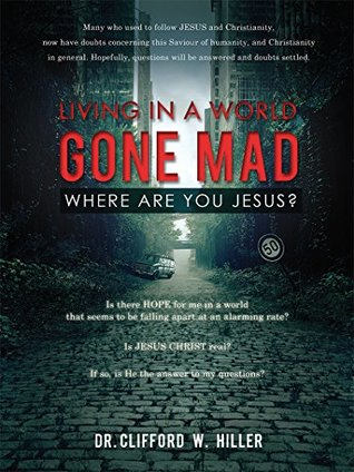 """""""LIVING IN A WORLD GONE MAD WHERE ARE YOU JESUS?"""": Is there HOPE for me in a world that seems to be falling apart at an alarming rate? Is JESUS CHRIST real? If so, is He the answer to my questions?"""