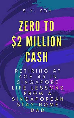 Zero to $2 Million Cash. Retiring at Age 45 in Singapore.: Life Lessons from a Singaporean Stay Home Dad.