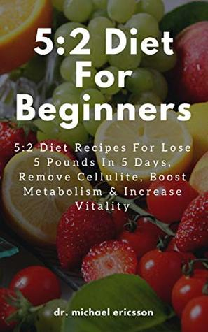 5:2 Diet For Beginners: 5:2 Diet Recipes For Lose 5 Pounds In 5 Days, Remove Cellulite, Boost Metabolism & Increase Vitality: Lose Weight Naturally, Remove Cellulite, Eliminate Toxins & Feel Great