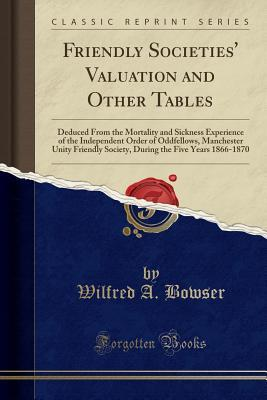 Friendly Societies' Valuation and Other Tables: Deduced from the Mortality and Sickness Experience of the Independent Order of Oddfellows, Manchester Unity Friendly Society, During the Five Years 1866-1870