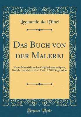 Das Buch Von Der Malerei: Neues Material Aus Den Originalmanuscripten, Gesichtet Und Dem Cod. Vatic. 1270 Eingeordnet