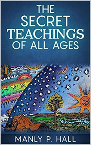 THE SECRET TEACHINGS OF ALL AGES [ANNOTATED AND ILLUSTRATED]: AN ENCYCLOPEDIC OUTLINE OF MASONIC, HERMETIC, QABBALISTIC AND ROSICRUCIAN SY (Hall Book 1)