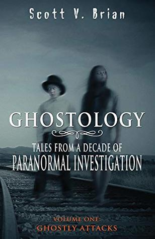 Ghostology: Ghostly Attacks: Tales from a Decade of Paranormal Investigation