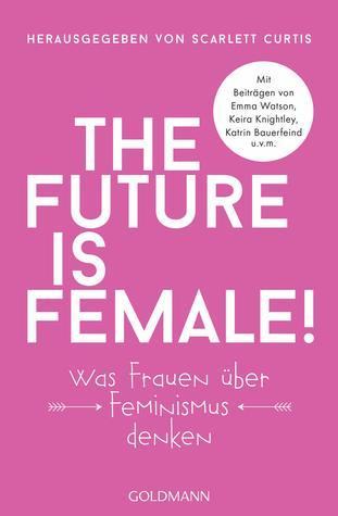 The Future Is Female!: Was Frauen über Feminismus denken