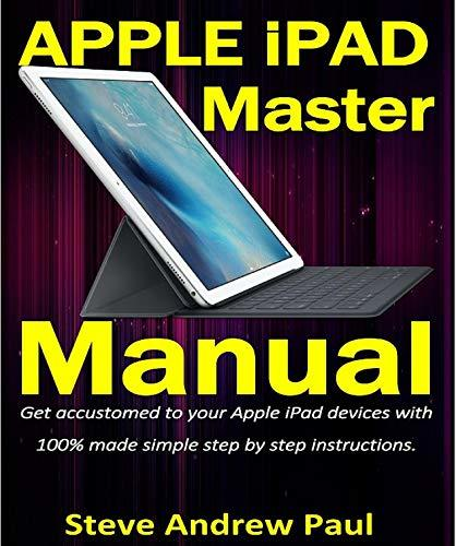 Apple iPad Master Manual: Get accustomed to your Apple iPad devices with 100% made simple step by step instructions