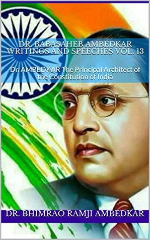 Dr. BABASAHEB AMBEDKAR WRITINGS AND SPEECHES Vol. 13: Dr. AMBEDKAR The Principal Architect of the Constitution of India