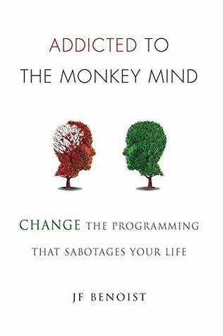 Addicted to the Monkey Mind: Change the Programming That Sabotages Your Life