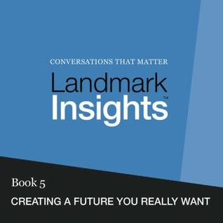 Landmark Insights. Book 5.: Creating a Future You Really Want