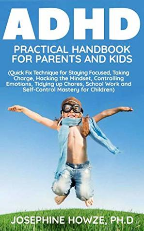 ADHD PRACTICAL HANDBOOK FOR PARENTS AND KIDS: Quick Fix Technique for Staying Focused, Taking Charge, Hacking the Mindset, Controlling Emotions, Tidying ... School Work and Self-Control Mastery