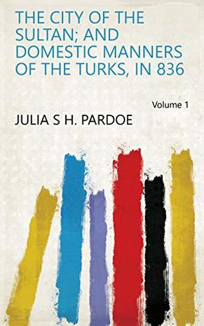The city of the sultan; and domestic manners of the Turks, in 836 Volume 1