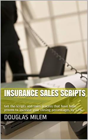 Insurance Sales Scripts: Get the scripts and sales process that have been proven to increase your closing percentages by 12%