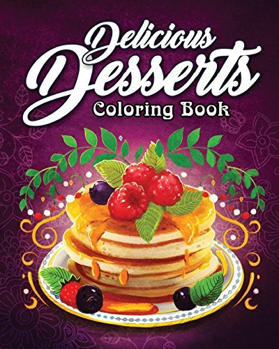 Delicious Desserts Coloring Book: An Adult Coloring Book Featuring Fun, Sweet and Delicious Desserts for Stress Relief and Relaxation