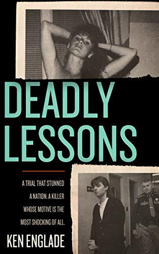 Deadly Lessons: A Trial That Stunned a Nation. A Killer Whose Motive Is the Most Shocking of All.
