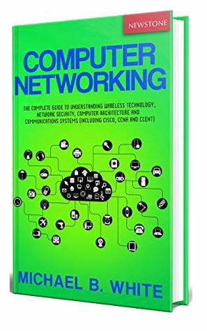 Computer Networking: The Complete Guide to Understanding Wireless Technology, Network Security, Computer Architecture and Communications Systems