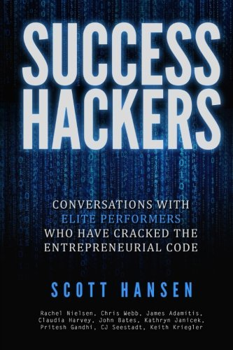 Success Hackers: Conversations With Elite Performers Who Have Cracked The Entrepreneurial