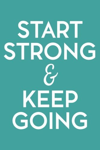 Start Strong and Keep Going (6x9 Journal): Lined Writing Notebook, 120 Pages – Teal Blue with Inspiring, Motivational Quote