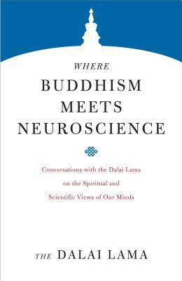 Where Buddhism Meets Neuroscience: Conversations with the Dalai Lama on the Spiritual and Scientific Views of Our Minds