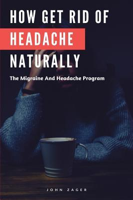 How Get Rid of Headache Naturally: The Migraine and Headache Program