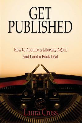 Get Published: How to Acquire a Litereary Agent and Land a Book Deal: