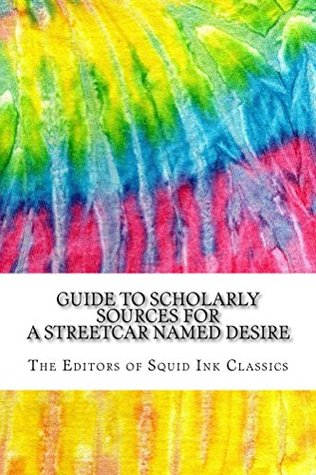 Guide to Scholarly Sources for A Streetcar Named Desire: Includes Over 125 MLA Style Citations for Scholarly Secondary Sources, Peer-Reviewed Journal Articles and Critical Essays