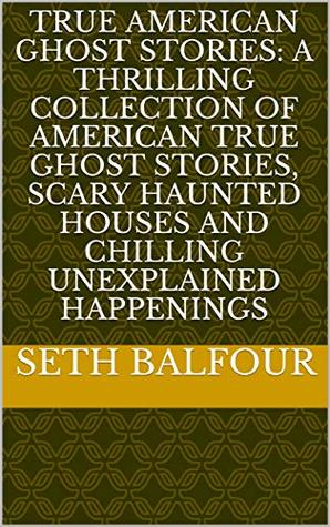True American Ghost Stories: A Thrilling Collection Of American True Ghost Stories, Scary Haunted Houses And Chilling Unexplained Happenings