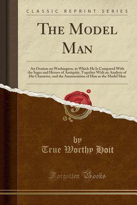 The Model Man: An Oration on Washington, in Which He Is Compared with the Sages and Heroes of Antiquity, Together with an Analysis of His Character, and the Annunciation of Him as the Model Man