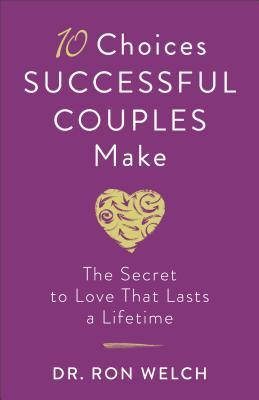 10 Choices Successful Couples Make: The Secret to Love That Lasts a Lifetime