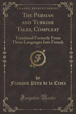 The Persian and Turkish Tales, Compleat, Vol. 2: Translated Formerly from Those Languages Into French