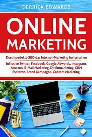 Online Marketing: Durch perfekte SEO das Internet-Marketing beherrschen - Inklusive Twitter, Facebook, Google Adwords, Instagram, Amazon, E-Mail Marketing, ... Kampagne