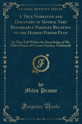 A True Narrative and Discovery of Several Very Remarkable Passages Relating to the Horrid Popish Plot: As They Fell Within the Knowledge of Mr. Miles Prance of Covent-Garden, Goldsmith