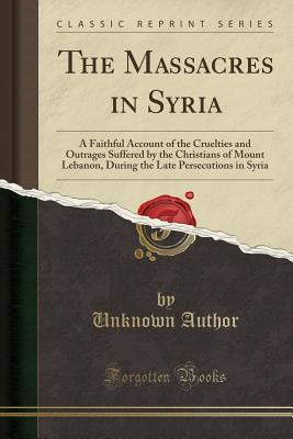 The Massacres in Syria: A Faithful Account of the Cruelties and Outrages Suffered by the Christians of Mount Lebanon, During the Late Persecutions in Syria