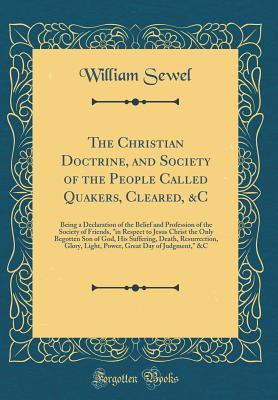 """The Christian Doctrine, and Society of the People Called Quakers, Cleared, &c: Being a Declaration of the Belief and Profession of the Society of Friends, """"in Respect to Jesus Christ the Only Begotten Son of God, His Suffering, Death, Resurrection, Glory,"""