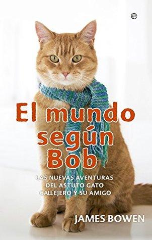 El mundo según Bob : las nuevas aventuras del astuto gato callejero y su amigo