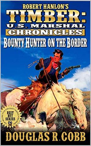 Timber: United States Marshal Chronicles: Bounty Hunter on the Border (Robert Hanlon: The Timber U.S. Marshal Chronicles Western Series Book 3)