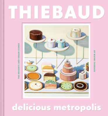 Delicious Metropolis: The Desserts and Urban Scenes of Wayne Thiebaud