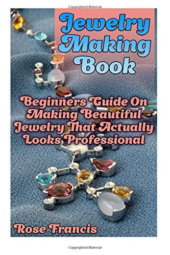 Jewelry Making Book: Beginners Guide On Making Beautiful Jewelry That Actually Looks Professional