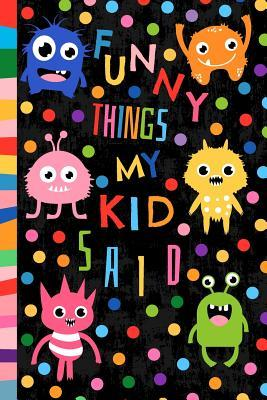 Funny Things My Kid Said: Small Memory Quote Book Journal to Keep Track of All the Memorable Stuff Your Children Say