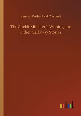 The Stickit Minister�s Wooing and Other Galloway Stories