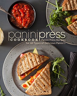 Panini Press Cookbook: Panini Press Recipes for All Types of Delicious Panini's