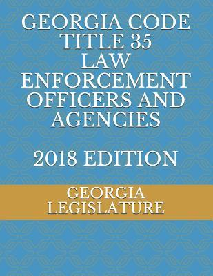 Georgia Code Title 35 Law Enforcement Officers and Agencies 2018 Edition